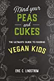 Mind Your Peas and Cukes: The Ultimate Guide to Raising Vegan Kids