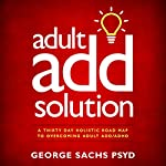 Adult ADD Solution: A Thirty Day Holistic Road Map to Overcoming Adult ADD/ADHD   George Sachs PsyD