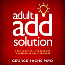 Adult ADD Solution: A Thirty Day Holistic Road Map to Overcoming Adult ADD/ADHD Audiobook by George Sachs PsyD Narrated by Don Alfredano