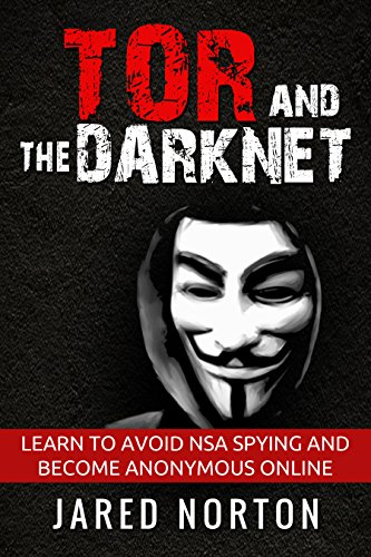 Tor And The Dark Net: Learn To Avoid NSA Spying And Become Anonymous Online (Dark Net, Tor, Dark Web, Tor Books Book 1) by [Norton, Jared]