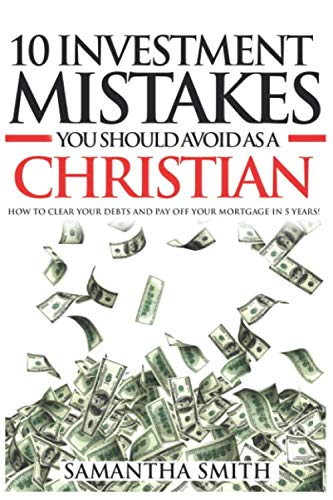 10 Investment Mistakes You Should Avoid as a Christian: How to Clear Your Debts and Payoff Your Mortgage in 5 years