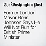 Former London Mayor Boris Johnson Says He Will Not Run for British Prime Minister | Griff Witte
