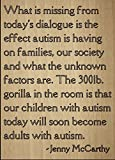 """What is missing from today's dialogue is the effect autism is having on families, our society and what the unknown factors are. The 300lb. gorilla in the room is that our children with autism today will soon become adults with autism."" quote by Jenn..."