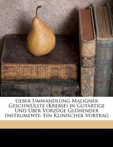 Ueber Umwandlung Maligner Geschwulste (Krebse) in Gutartige Und Uber Vorzuge Gluhender Instrumente: Ein Klinischer Vortrag (German Edition)