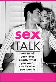 Sex Talk How to Tell Your Lover Exactly What You Want, Exactly When