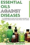 Essential Oils against Diseases: Autoimmune, Alcohol Detox, Acne, Acid Reflux, Varicose Veins, Chronic Pain, Stress, Anti-Aging