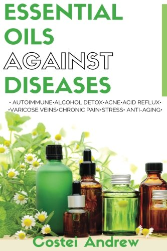 Essential Oils against Diseases: Autoimmune, Alcohol Detox, Acne, Acid Reflux, Varicose Veins, Chronic Pain, Stress, Anti-Aging PDF