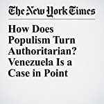 How Does Populism Turn Authoritarian? Venezuela Is a Case in Point | Max Fisher,Amanda Taub