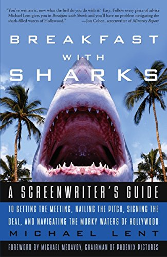 Breakfast with Sharks: A Screenwriter's Guide to Getting the Meeting, Nailing the Pitch, Signing the Deal, and Navigatin