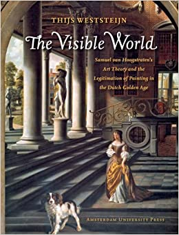 The Visible World: Samuel van Hoogstraten's Art Theory and the Legitimation of Painting in the Dutch Golden Age (Amsterdam Studies in the Dutch Golden Age)