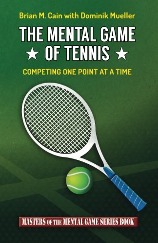 The Mental Game of Tennis: Competing One Point at a Time (Masters of the Mental Game) (Volume 17)