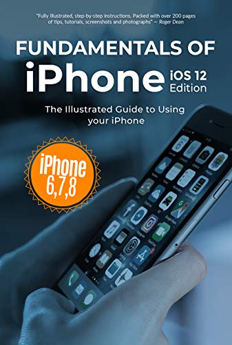 Fundamentals of iPhone iOS 12 Edition: The Illustrated Guide to Using iPhone 6, 7 & 8 (Computer Fundamentals Book 18)