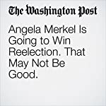 Angela Merkel Is Going to Win Reelection. That May Not Be Good. | Ishaan Tharoor
