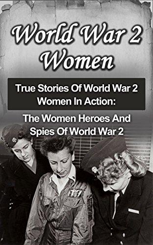 World War 2 Women: True Stories Of World War 2 Women In Action: The Women Heroes And Spies Of World War 2 (Irma Grese History, Holocaust Survivor Accounts, ... Rescuers, Holocaust Survivor Stories)