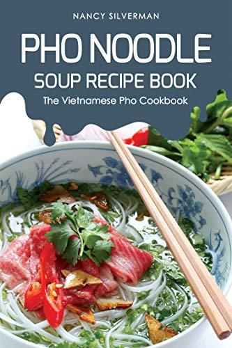Pho Noodle Soup Recipe Book: The Vietnamese Pho Cookbook - Chicken Base Recipes