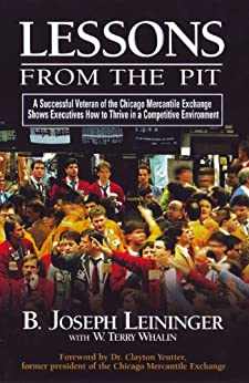 Lessons From The Pit: A Successful Veteran of the Chicago Mercantile Exchange Shows Executives How to Thrive in a Competitive Environment by [Whalin, Terry, B. Joseph Leininger]