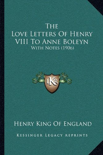 The Love Letters Of Henry VIII To Anne Boleyn: With Notes (1906)