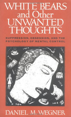 White Bears and Other Unwanted Thoughts: Suppression, Obsession, and the Psychology of Mental Control