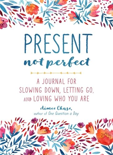 Present, Not Perfect: A Journal for Slowing Down, Letting Go, and Loving Who You Are