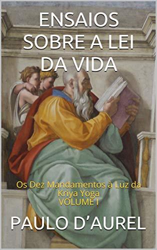 ENSAIOS SOBRE A LEI DA VIDA: Os Dez Mandamentos à Luz da Kriya Yoga VOLUME I (Portuguese Edition)