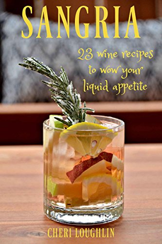 Sangria: 23 Wine Recipes to Wow Your Liquid Appetite (Wine Recipes Sangria)