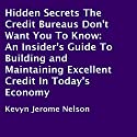 Hidden Secrets the Credit Bureaus Don't Want You to Know: An Insider's Guide to Building and Maintaining Excellent Credit in Today's Economy Audiobook by Kevyn Jerome Nelson Narrated by Scott R. Pollak