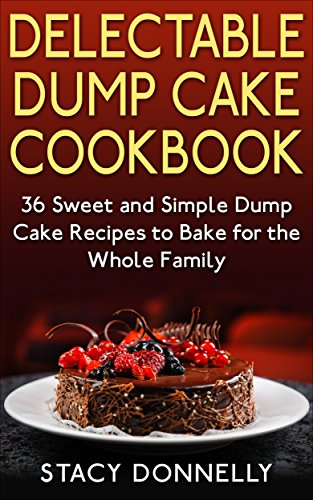 Delectable Dump Cake Cookbook: 36 Sweet and Simple Dump Cake Recipes to Bake for the Whole Family by [Donnelly, Stacy]