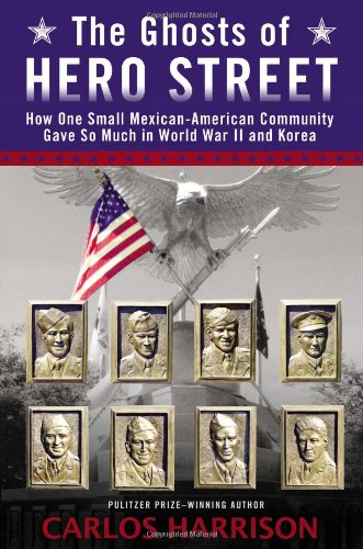 The Ghosts Of Hero Street  How One Small Mexican American Community Gave So Much In World War Ii And Korea