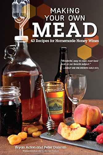 Mead Honey Wine - Making Your Own Mead: 43 Recipes for Homemade Honey Wines (Fox Chapel Publishing) Basic Guide to Techniques, plus Recipes for Mead, Fruit Melomels, Grape Pyments, Spiced Metheglins, & Apple Cysers