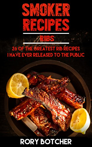 Ribs Recipe (Smoker Recipes: RIBS: 26 Of The Greatest Rib Recipes I've Ever Released To The Public (Rory's Meat Kitchen))