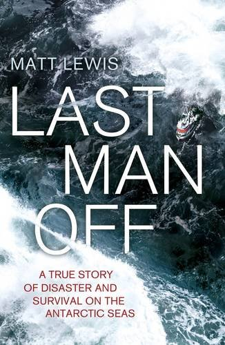 Last Man Off: A True Story of Disaster and Survival on the Antarctic Seas by Matt Lewis (2014-07-10)