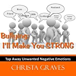 Bullying: I'll make you STRONG: Tap away negative emotions with EFT | Christa Graves