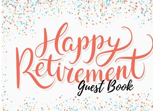 Guest Book: For Retirement Party. Happy Retirement Guest Book. Free Layout. Use As You Wish For Names & Addresses, Sign In, Signatures, Advice, Wishes, Comments, Predictions. (Guests) pdf