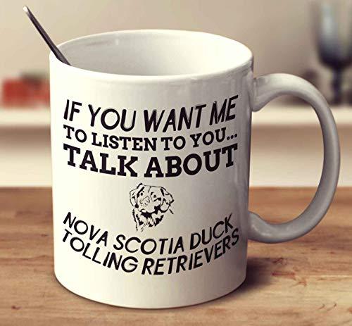 If You Want Me To Listen To You Talk About Nova Scotia Duck Tolling Retrievers Coffee Mug (White, 11 oz) -
