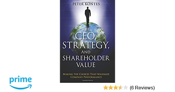 The CEO, strategy, and shareholder value : making the choices that maximize company performance