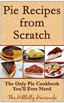 Pie Recipes from Scratch - The Only Pie Cookbook You'll Ever Need (Hillbilly Housewife Cookbooks 4) by [Housewife, Hillbilly]