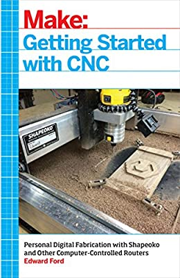 Getting Started with CNC: Personal Digital Fabrication with Shapeoko and Other Computer-Controlled Routers (Make) by Maker Media, Inc