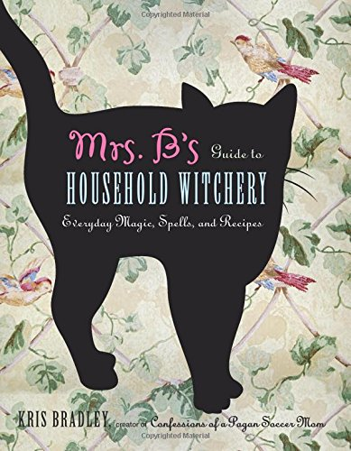 Mrs. B's Guide to Household Witchery: Everyday Magic, Spells, and Recipes (Magick House Of)