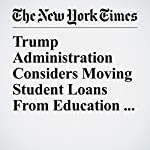 Trump Administration Considers Moving Student Loans From Education Department to Treasury | Jessica Silver Greenberg,Stacy Cowley,Patricia Cohen