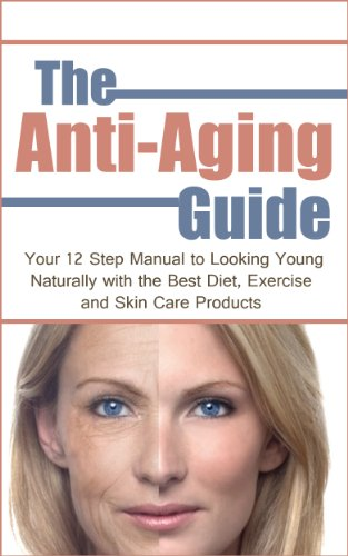 The Anti-Aging Guide: Your 12 Step Manual to Looking Young Naturally with the Best Diet, Exercise and Skin Care Products (The Ultimate Guide to Beautiful Skin) (Best Diet For Beautiful Skin)