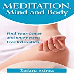 Meditation, Mind and Body: Find Your Center and Enjoy Stress-Free Relaxation | Tatiana Mirza
