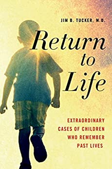 Return to Life: Extraordinary Cases of Children Who Remember Past Lives by [Tucker M.D., Jim B.]