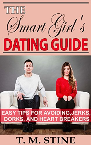 Dating: The Smart Girl's Dating Guide: Easy tips for avoiding jerks, dorks, and heart - Dating Jerks