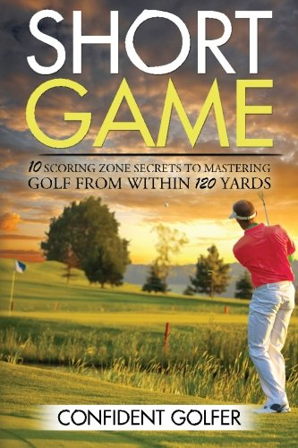 Download Short Game: 10 Scoring Zone Secrets to Mastering Golf from Within 120 Yards ebook