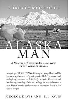 Alaska Man: A Memoir of Growing Up and Living in the Wilds of Alaska by [Davis, George , Davis, Jill ]