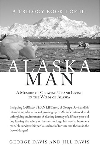 Alaska Man: A Memoir of Growing Up and Living in the Wilds of Alaska by [Davis, George , Davis, Jill ]