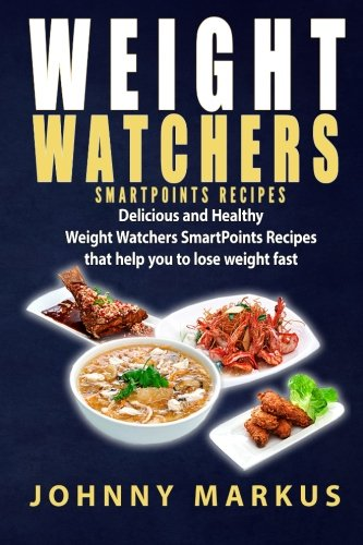 Weight Watchers SmartPoints Recipes: Delicious and Healthy  Weight Watchers SmartPoints Recipes  That help you to lose weight fast by Johnny Markus