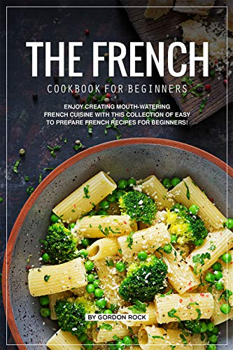 The French Cookbook for Beginners: Enjoy Creating Mouth-Watering French Cuisine with This Collection of Easy to Prepare French Recipes for Beginners! by Gordon Rock