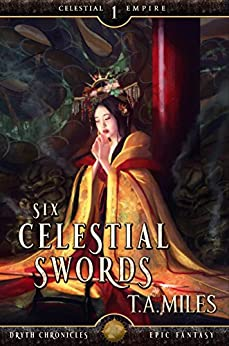 Six Celestial Swords: Dryth Chronicles Epic Fantasy (Celestial Empire Book 1) by [Miles, T. A.]