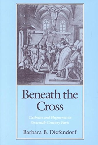 [(Beneath the Cross : Catholics and Huguenots in Sixteenth-century Paris)] [By (author) Barbara B. Diefendorf] published on (October, 1993)